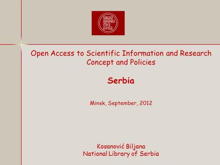Open Access to Scientific Information and Research Concept and Policies Serbia Minsk, September, 2012 Kosanović Biljana National Library of Serbia.