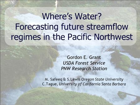 Gordon E. Grant USDA Forest Service PNW Research Station M. Safeeq & S.Lewis Oregon State University C.Tague, University of California Santa Barbara Where's.