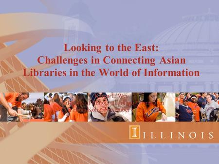 Looking to the East: Challenges in Connecting Asian Libraries in the World of Information Karen T. Wei University of Illinois at Urbana-Champaign Hong.