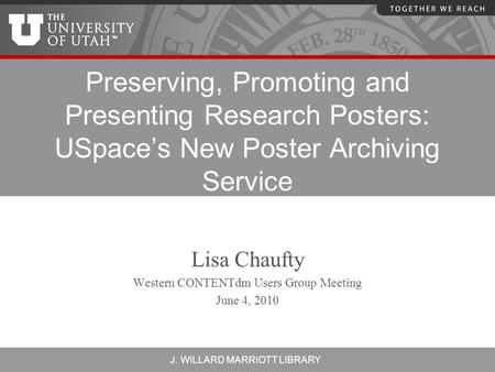 J. WILLARD MARRIOTT LIBRARY Preserving, Promoting and Presenting Research Posters: USpace's New Poster Archiving Service Lisa Chaufty Western CONTENTdm.