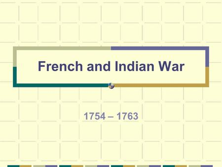 French and Indian War 1754 – 1763 French & Indian Wars – World Wars that started in Europe and spread to America. King William's War – 1689-1697 Queen.