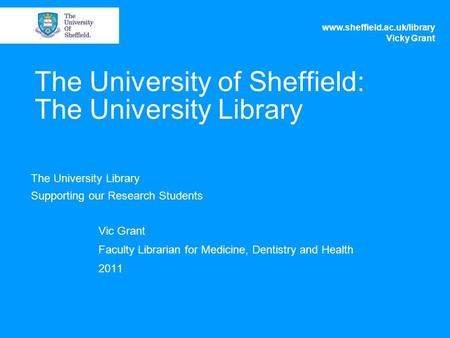 The University of Sheffield: The University Library The University Library Supporting our Research Students Vic Grant Faculty Librarian for Medicine, Dentistry.