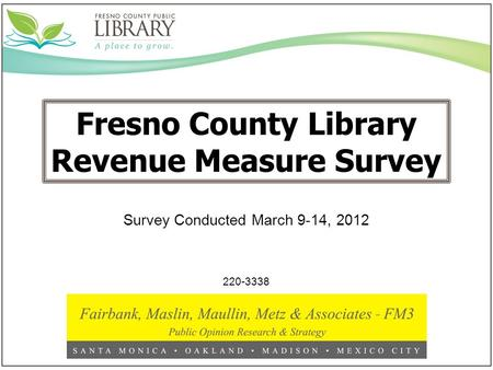 Fresno County Library Revenue Measure Survey 220-3338 Survey Conducted March 9-14, 2012.
