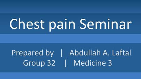Chest pain Seminar Prepared by | Abdullah A. Laftal Group 32 | Medicine 3.