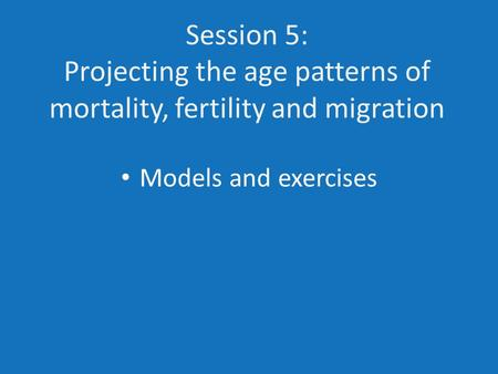 Session 5: Projecting the age patterns of mortality, fertility and migration Models and exercises.