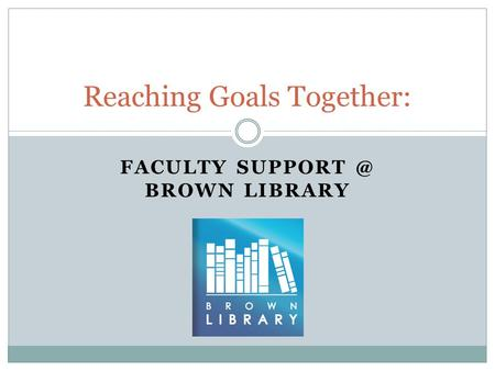 FACULTY BROWN LIBRARY Reaching Goals Together:
