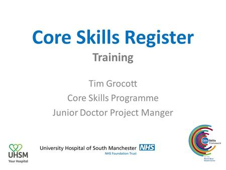 Core Skills Register Training Tim Grocott Core Skills Programme Junior Doctor Project Manger.