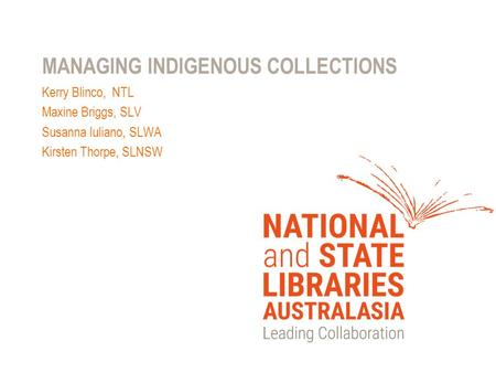 MANAGING INDIGENOUS COLLECTIONS Kerry Blinco, NTL Maxine Briggs, SLV Susanna Iuliano, SLWA Kirsten Thorpe, SLNSW.
