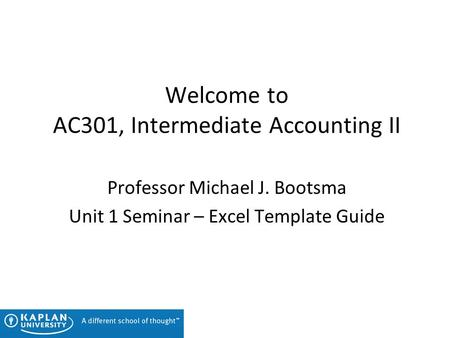 Welcome to AC301, Intermediate Accounting II Professor Michael J. Bootsma Unit 1 Seminar – Excel Template Guide.