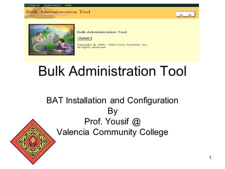 1 Bulk Administration Tool BAT Installation and Configuration By Prof. Valencia Community College.