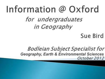 Sue Bird Bodleian Subject Specialist for Geography, Earth & Environmental Sciences October 2012.