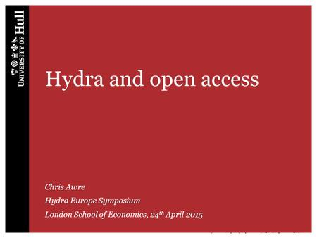 Hydra Europe Symposium | 23-24 April 2015 | 1 Hydra and open access Chris Awre Hydra Europe Symposium London School of Economics, 24 th April 2015.