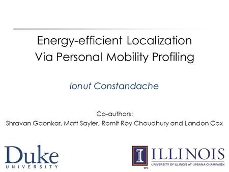 1 Energy-efficient Localization Via Personal Mobility Profiling Ionut Constandache Co-authors: Shravan Gaonkar, Matt Sayler, Romit Roy Choudhury and Landon.