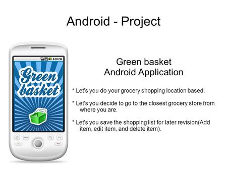 Android - Project Green basket Android Application * Let's you do your grocery shopping location based. * Let's you decide to go to the closest grocery.