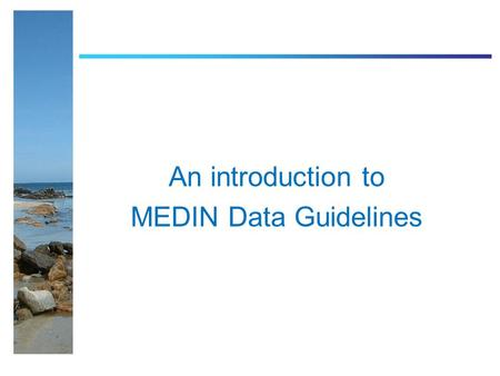 An introduction to MEDIN Data Guidelines. What MEDIN data guidelines are not… Protocols for collection methods Prescriptive of how you have to collect.