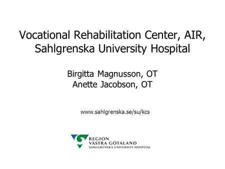 Vocational Rehabilitation Center, AIR, Sahlgrenska University Hospital Birgitta Magnusson, OT Anette Jacobson, OT www.sahlgrenska.se/su/kcs.