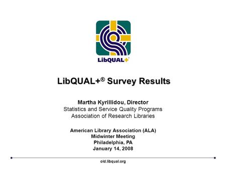 LibQUAL+ ® Survey Results American Library Association (ALA) Midwinter Meeting Philadelphia, PA January 14, 2008 Martha Kyrillidou, Director Statistics.