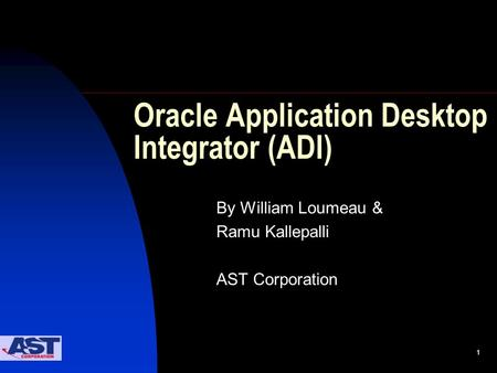 1 Oracle Application Desktop Integrator (ADI) By William Loumeau & Ramu Kallepalli AST Corporation.