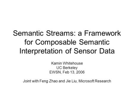 Semantic Streams: a Framework for Composable Semantic Interpretation of Sensor Data Kamin Whitehouse UC Berkeley EWSN, Feb 13, 2006 Joint with Feng Zhao.