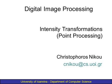 University of Ioannina - Department of Computer Science Intensity Transformations (Point Processing) Christophoros Nikou Digital Image.
