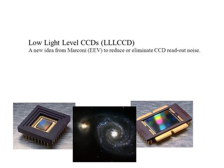 Low Light Level CCDs (LLLCCD) A new idea from Marconi (EEV) to reduce or eliminate CCD read-out noise.