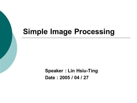 Simple Image Processing Speaker : Lin Hsiu-Ting Date : 2005 / 04 / 27.