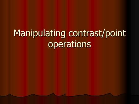 Manipulating contrast/point operations. Examples of point operations: Threshold (demo) Threshold (demo) Invert (demo) Invert (demo) Out[x,y] = max – In[x,y]
