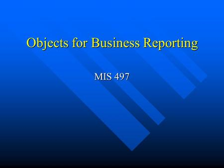 Objects for Business Reporting MIS 497. Objective Learn about miscellaneous objects required for business reporting. Learn about miscellaneous objects.