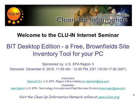 1 Welcome to the CLU-IN Internet Seminar BIT Desktop Edition - a Free, Brownfields Site Inventory Tool for your PC Sponsored by: U.S. EPA Region 5 Delivered: