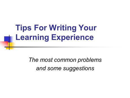 Tips For Writing Your Learning Experience The most common problems and some suggestions.