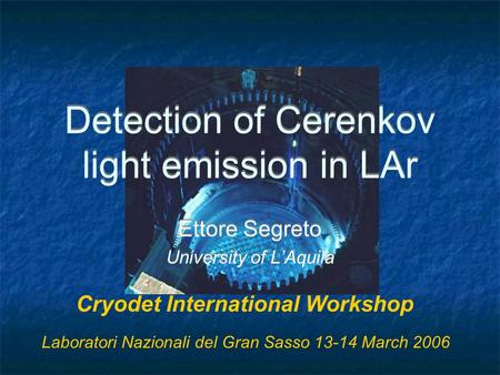 Detection of Cerenkov light emission in LAr Ettore Segreto University of L'Aquila Ettore Segreto University of L'Aquila Cryodet International Workshop.