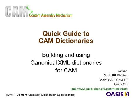 1 Quick Guide to CAM Dictionaries Building and using Canonical XML dictionaries for CAM (CAM – Content Assembly Mechanism Specification) Author: David.