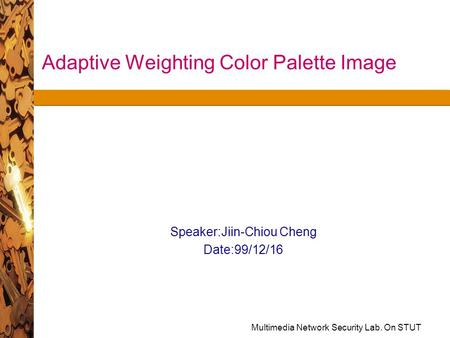 Multimedia Network Security Lab. On STUT Adaptive Weighting Color Palette Image Speaker:Jiin-Chiou Cheng Date:99/12/16.