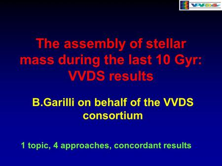 The assembly of stellar mass during the last 10 Gyr: VVDS results B.Garilli on behalf of the VVDS consortium 1 topic, 4 approaches, concordant results.