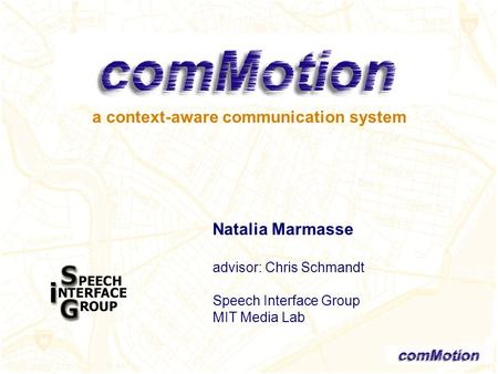A context-aware communication system Natalia Marmasse advisor: Chris Schmandt Speech Interface Group MIT Media Lab.