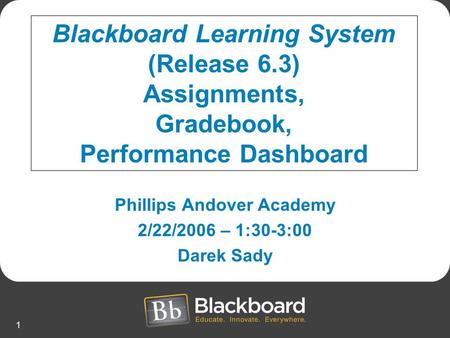 1 Phillips Andover Academy 2/22/2006 – 1:30-3:00 Darek Sady Blackboard Learning System (Release 6.3) Assignments, Gradebook, Performance Dashboard.