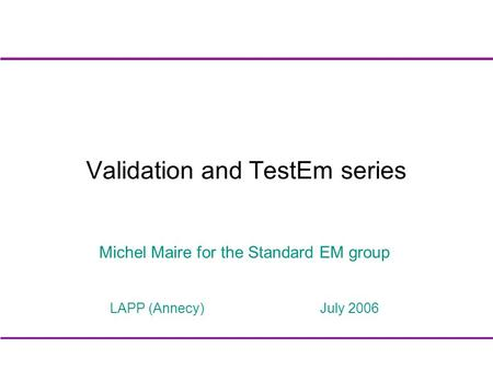 Validation and TestEm series Michel Maire for the Standard EM group LAPP (Annecy) July 2006.