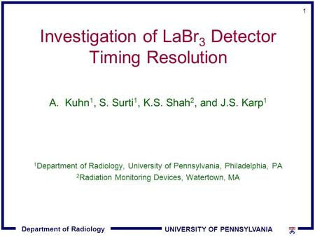 Department of Radiology UNIVERSITY OF PENNSYLVANIA 1 Investigation of LaBr 3 Detector Timing Resolution A.Kuhn 1, S. Surti 1, K.S. Shah 2, and J.S. Karp.
