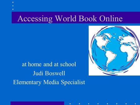 Accessing World Book Online at home and at school Judi Boswell Elementary Media Specialist.