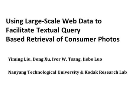Using Large-Scale Web Data to Facilitate Textual Query Based Retrieval of Consumer Photos Yiming Liu, Dong Xu, Ivor W. Tsang, Jiebo Luo Nanyang Technological.