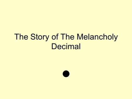 The Story of The Melancholy Decimal. Once a upon a time there was a melancholy decimal. His melancholy story all started from his peers always calling.