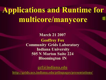 Applications and Runtime for multicore/manycore March 21 2007 Geoffrey Fox Community Grids Laboratory Indiana University 505 N Morton Suite 224 Bloomington.