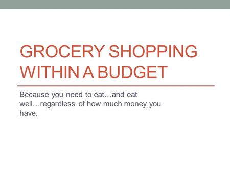 GROCERY SHOPPING WITHIN A BUDGET Because you need to eat…and eat well…regardless of how much money you have.