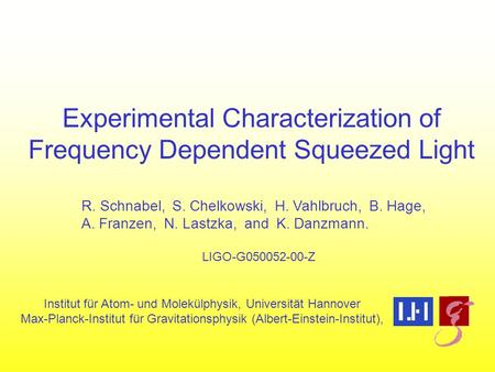 Experimental Characterization of Frequency Dependent Squeezed Light R. Schnabel, S. Chelkowski, H. Vahlbruch, B. Hage, A. Franzen, N. Lastzka, and K. Danzmann.