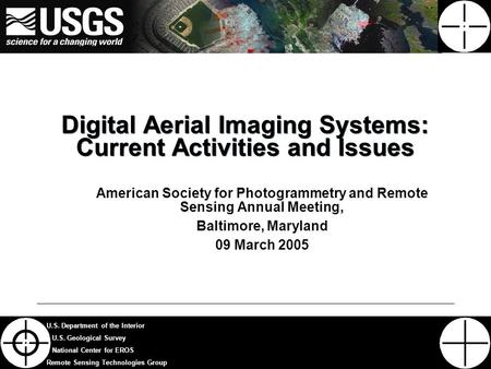 1 U.S. Department of the Interior U.S. Geological Survey National Center for EROS Remote Sensing Technologies Group Digital Aerial Imaging Systems: Current.