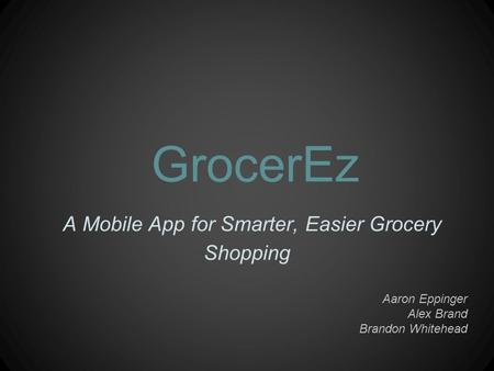 GrocerEz A Mobile App for Smarter, Easier Grocery Shopping Aaron Eppinger Alex Brand Brandon Whitehead.
