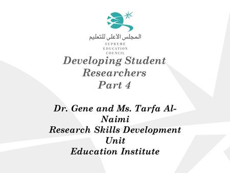 Developing Student Researchers Part 4 Dr. Gene and Ms. Tarfa Al- Naimi Research Skills Development Unit Education Institute.