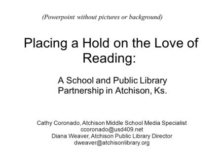 Placing a Hold on the Love of Reading: A School and Public Library Partnership in Atchison, Ks. Cathy Coronado, Atchison Middle School Media Specialist.