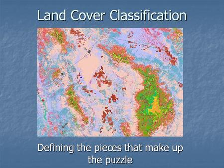 Land Cover Classification Defining the pieces that make up the puzzle.