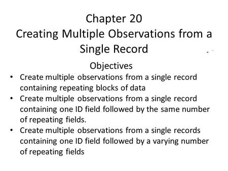 Chapter 20 Creating Multiple Observations from a Single Record Objectives Create multiple observations from a single record containing repeating blocks.